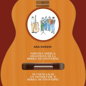 [21 febrero] Presentación del libro: Nuestra música: Huastecos de la sierra de Otontepec, de Ana Kondic.