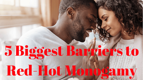 The 5 Biggest Barriers to Red Hot Monogamy