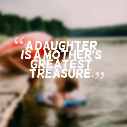 A daughter is a mother's greatest treasure.