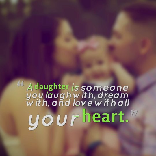 A daughter is someone you laugh with, dream with, and love with all your heart.