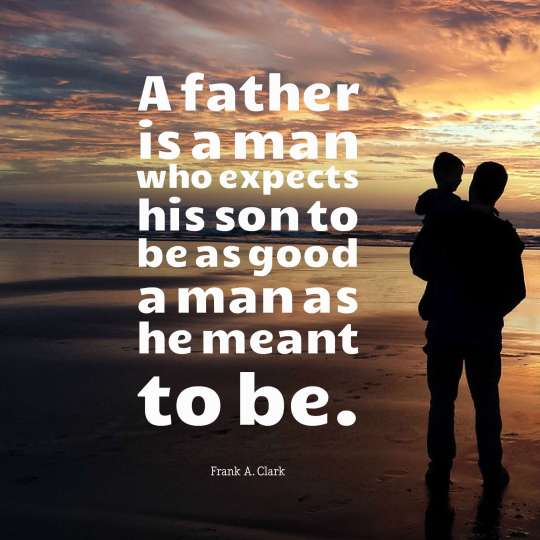 A father is a man who expects his son to be as good a man as he meant to be.