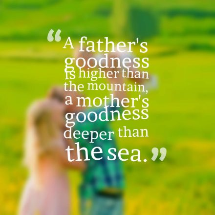 A father's goodness is higher than the mountain, a mother's goodness deeper than the sea.