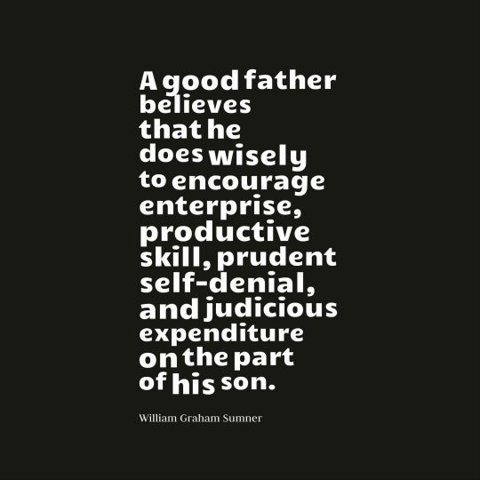 A good father believes that he does wisely to encourage enterprise, productive skill, prudent self-denial, and judicious expenditure on the part of his son.