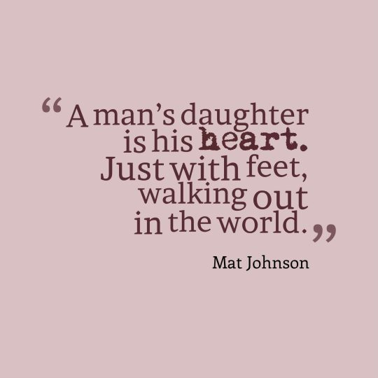A man's daughter is his heart. Just with feet, walking out in the world.