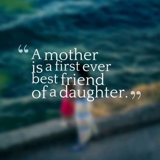 A mother is a first ever best friend of a daughter.