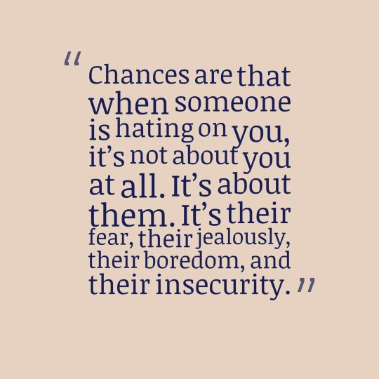 Chances are that when someone is hating on you, it's not about you at all. It's about them. It's their fear, their jealousy, their boredom, and their insecurity.