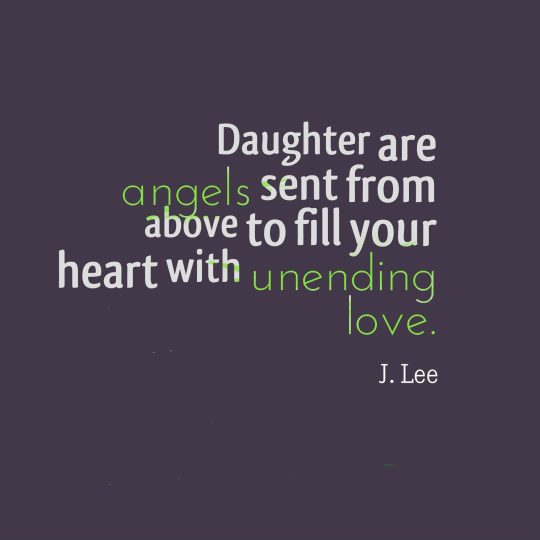 Daughter are angels sent from above to fill your heart with unending love.