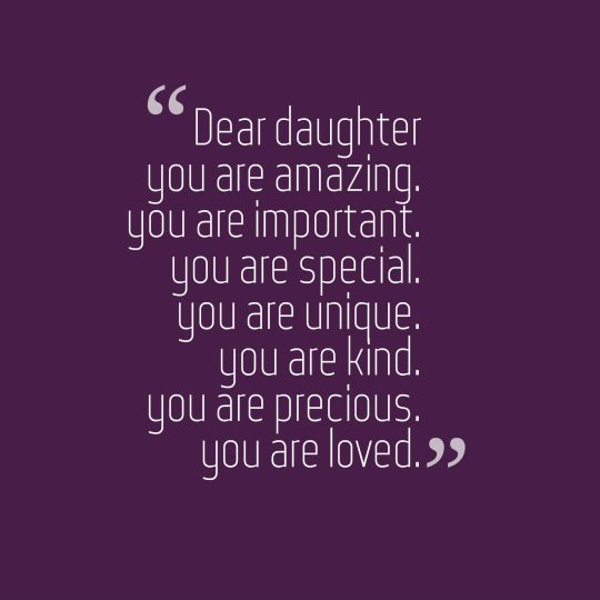 Dear daughter you are amazing. you are important. you are special. you are unique. you are kind. you are precious. you are loved.