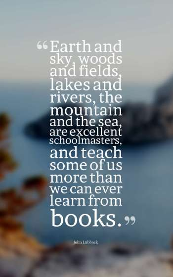 Earth and sky, woods and fields, lakes and rivers, the mountain and the sea, are excellent schoolmasters, and teach some of us more than we can ever learn from books.