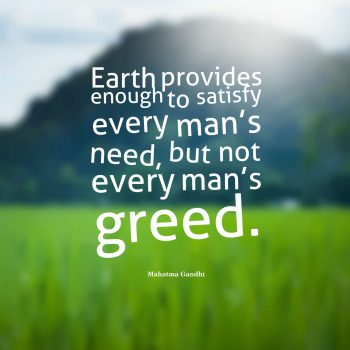 Earth provides enough to satisfy every man's need, but not every man's greed.