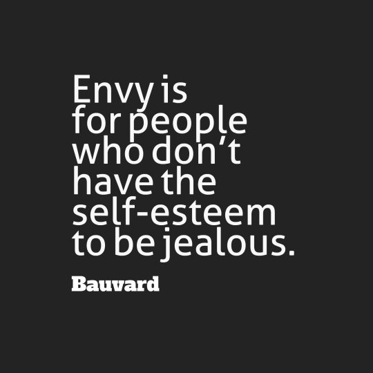 Envy is for people who don't have the self-esteem to be jealous.
