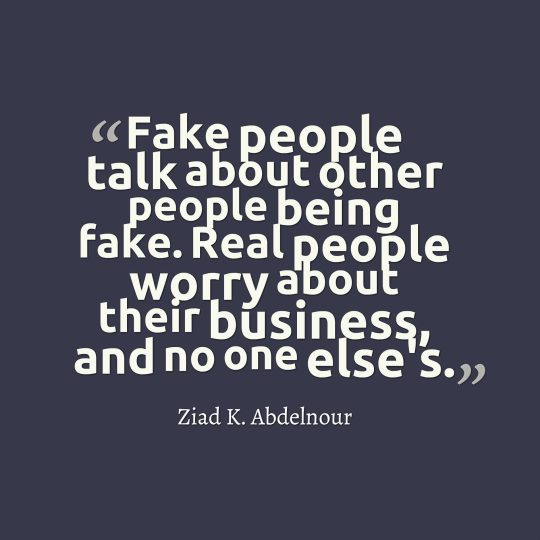 Fake people talk about other people being fake. Real people worry about their business, and no one else's.