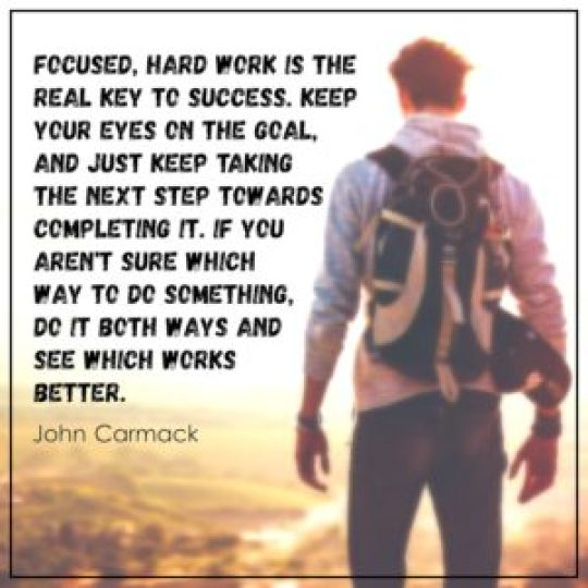 Focused, hard work is the real key to success. Keep your eyes on the goal, and just keep taking the next step towards completing it. If you aren't sure which way to do something, do it both ways and see which works better.