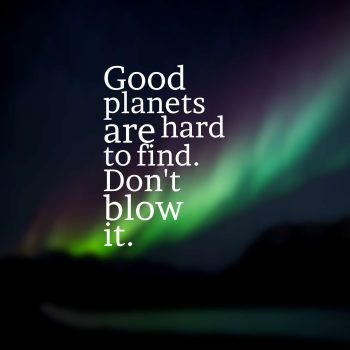Good planets are hard to find. Don't blow it.