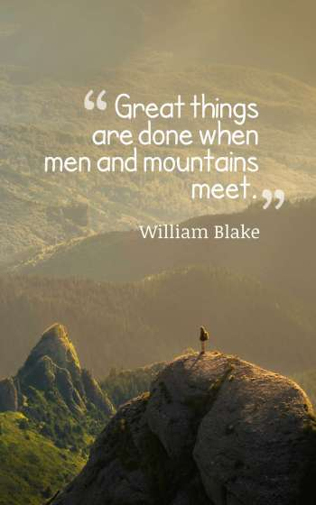 Great things are done when men and mountains meet.