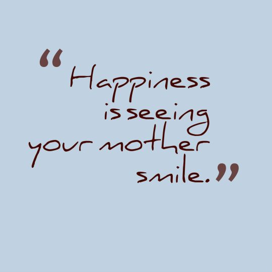 Happiness is seeing your mother smile.
