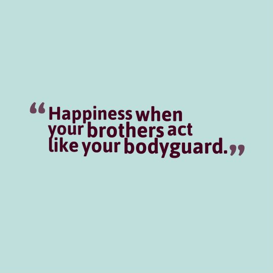 Happiness when your brothers act like your bodyguard.