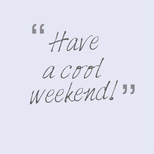 Have a cool weekend!