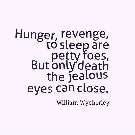 Hunger, revenge, to sleep are petty foes, But only death the jealous eyes can close.