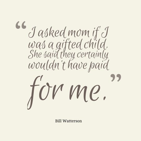 I asked mom if I was a gifted child. She said they certainly wouldn't have paid for me.