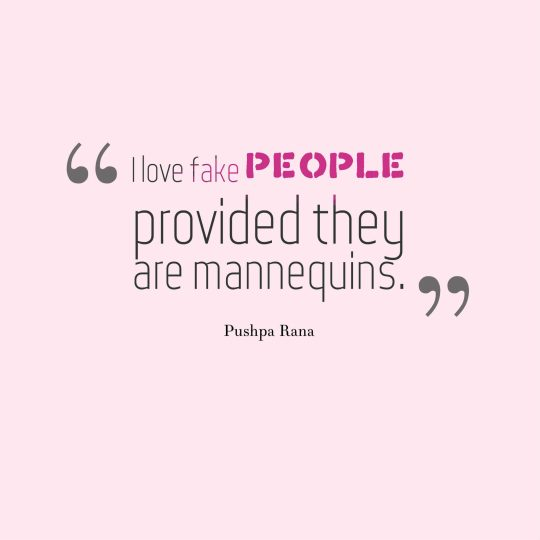 I love fake people provided they are mannequins.