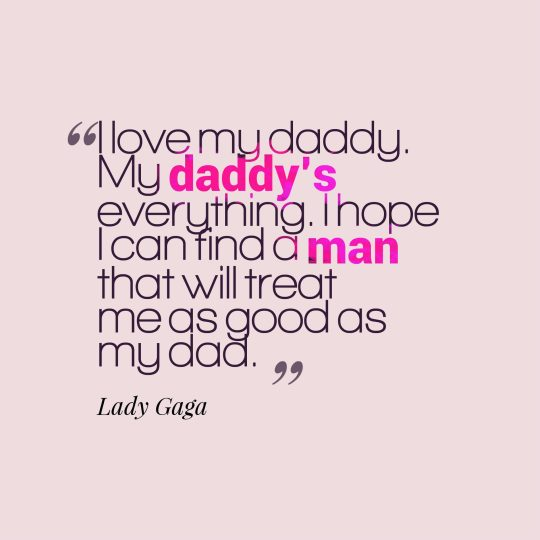 I love my daddy. My daddy's everything. I hope I can find a man that will treat me as good as my dad.