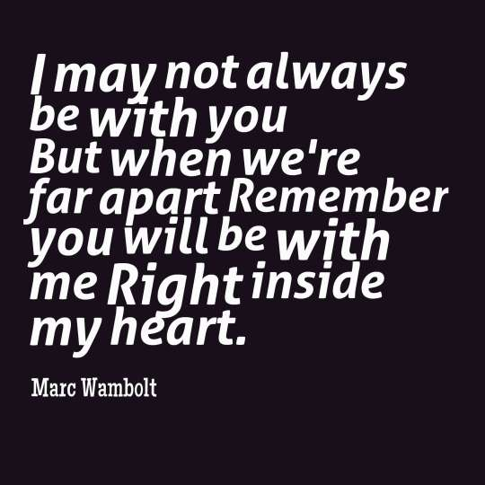 I may not always be with you But when we're far apart Remember you will be with me Right inside my heart