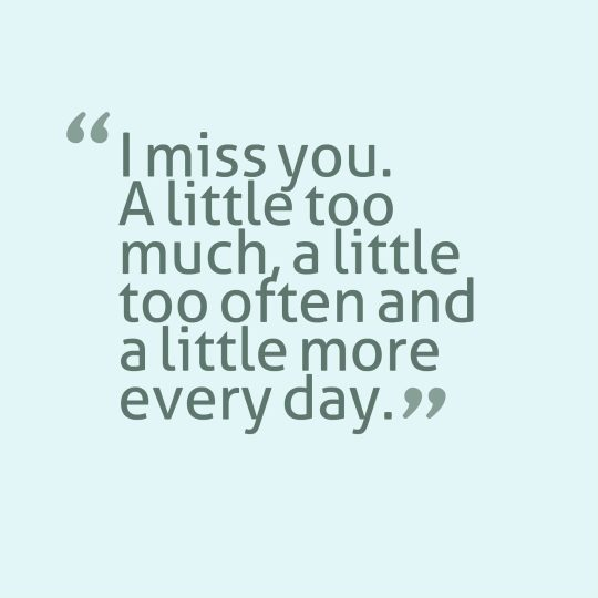 I miss you. A little too much, a little too often and a little more every day.