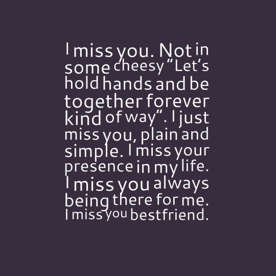 "I miss you. Not in some cheesy ""Let's hold hands and be together forever kind of way"". I just miss you, plain and simple. I miss your presence in my life. I miss you always being there for me. I miss you bestfriend."