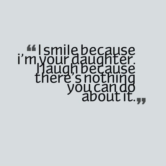 I smile because i'm your daughter. I laugh because there's nothing you can do about it.