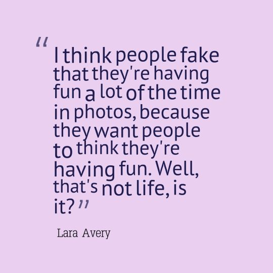 I think people fake that they're having fun a lot of the time in photos, because they want people to think they're having fun. Well, that's not life, is it?