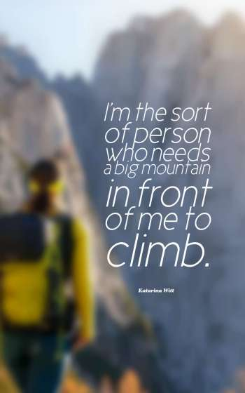 I'm the sort of person who needs a big mountain in front of me to climb.