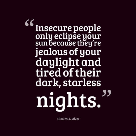 Insecure people only eclipse your sun because they're jealous of your daylight and tired of their dark, starless nights.