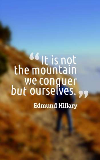 It is not the mountain we conquer but ourselves.