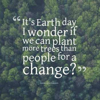It's Earth day I wonder if we can plant more trees than people for a change