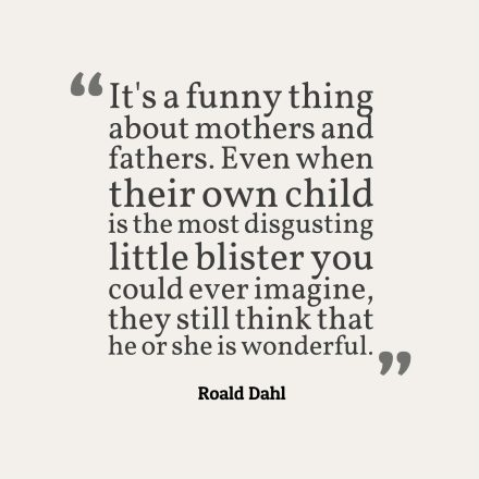 It's a funny thing about mothers and fathers. Even when their own child is the most disgusting little blister you could ever imagine, they still think that he or she is wonderful.