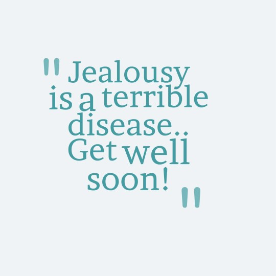 Jealousy is a terrible disease.. Get well soon!