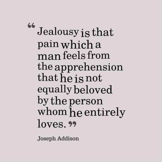 Jealousy is that pain which a man feels from the apprehension that he is not equally beloved by the person whom he entirely loves.