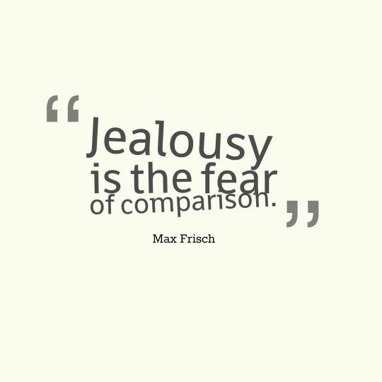 Jealousy is the fear of comparison.