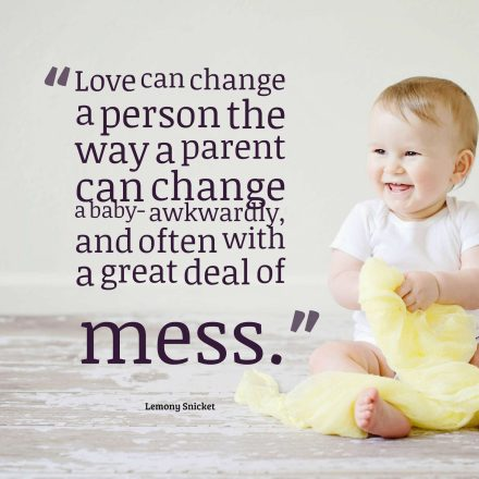 Love can change a person the way a parent can change a baby- awkwardly, and often with a great deal of mess.