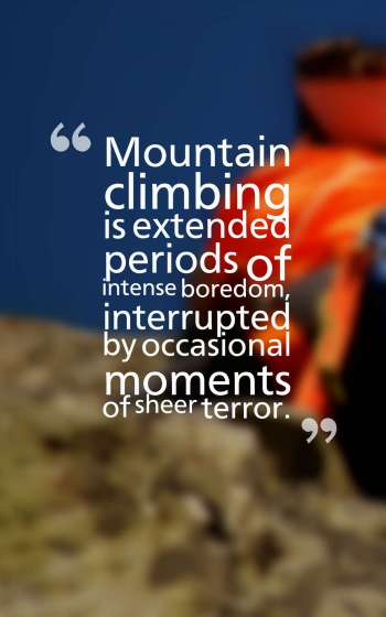 Mountain climbing is extended periods of intense boredom, interrupted by occasional moments of sheer terror.