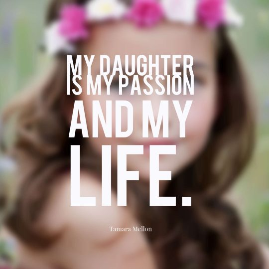 My daughter is my passion and my life.