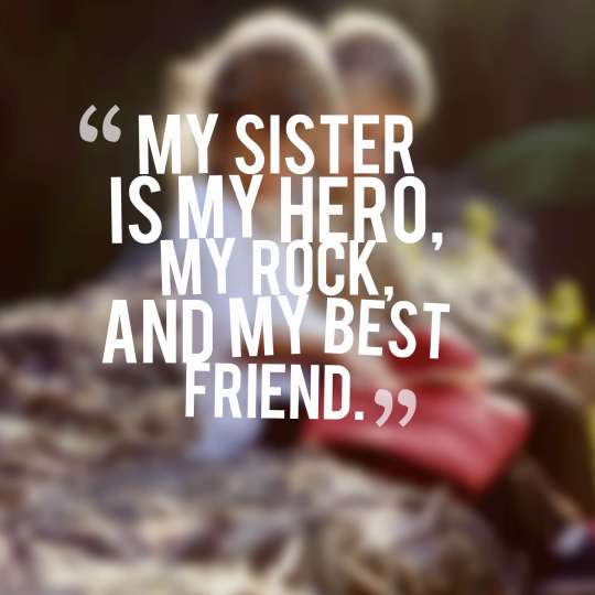 My sister is my hero, my rock, and my best friend.