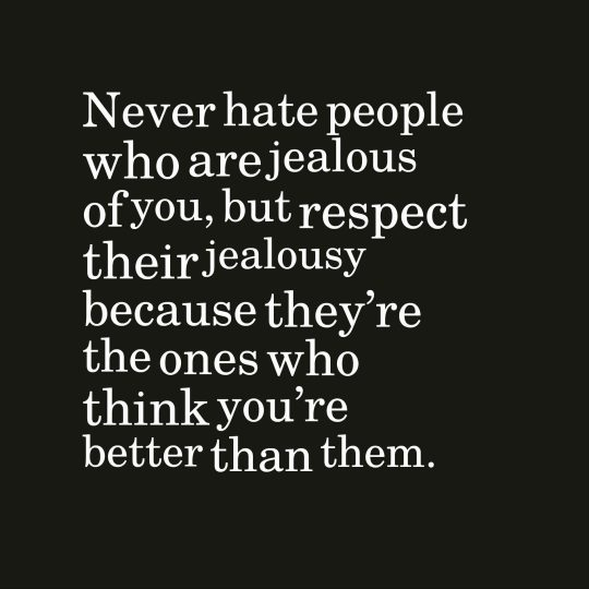 Never hate people who are jealous of you, but respect their jealousy because they're the ones who think you're better than them.