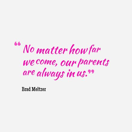 No matter how far we come, our parents are always in us.