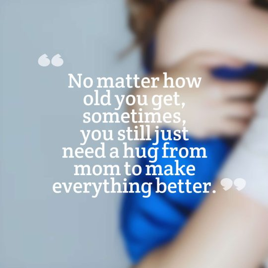 No matter how old you get, sometimes, you still just need a hug from mom to make everything better.