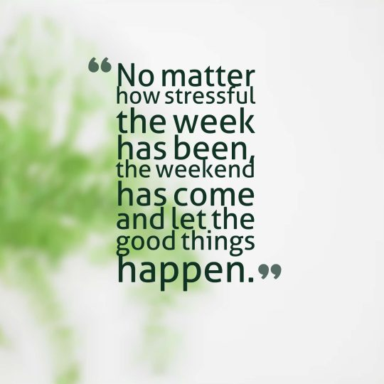 No matter how stressful the week has been, the weekend has come and let the good things happen.