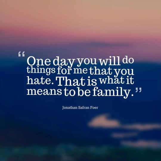 One day you will do things for me that you hate. That is what it means to be family.