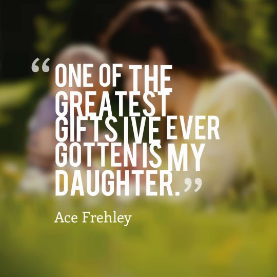 One of the greatest gifts I've ever gotten is my daughter.