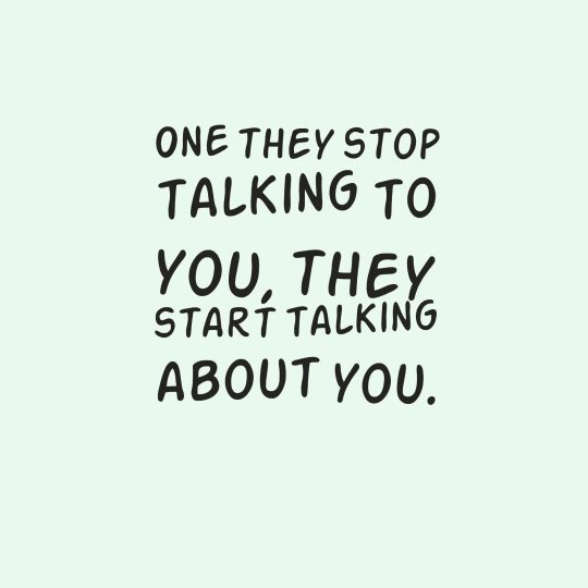 One they stop talking to you, they start talking about you.